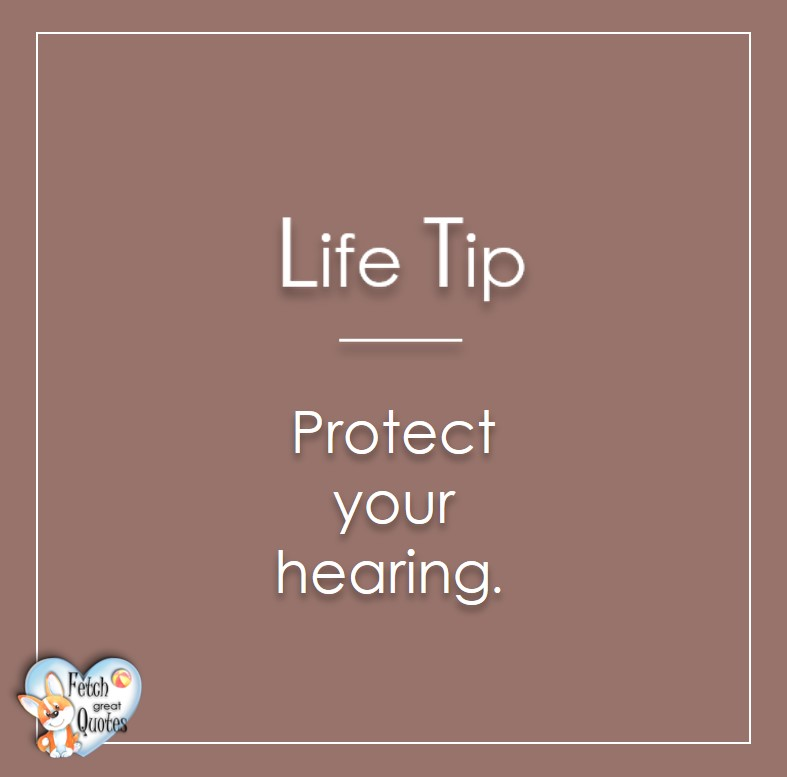 Protect your hearing., Life Tips, Life Tip quotes, Life Tip photos, Life Tip photo quotes, inspirational quotes, inspirational photo quotes, motivational quotes, motivational photo quotes, quality of life photos, quality of life quotes, encouraging words, words of encouragement