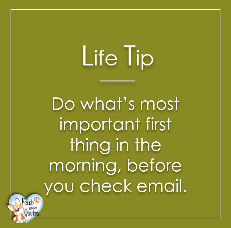 Do what's most important first thing in the morning, before you check email., Life Tips, Life Tip quotes, Life Tip photos, Life Tip photo quotes, inspirational quotes, inspirational photo quotes, motivational quotes, motivational photo quotes, quality of life photos, quality of life quotes, encouraging words, words of encouragement