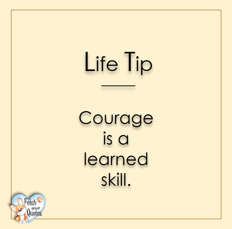 Courage is a learned skill., Life Tips, Life Tip quotes, Life Tip photos, Life Tip photo quotes, inspirational quotes, inspirational photo quotes, motivational quotes, motivational photo quotes, quality of life photos, quality of life quotes, encouraging words, words of encouragement