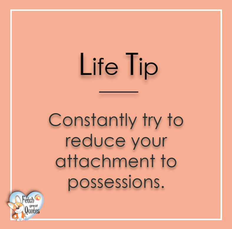 Constantly try to reduce your attachment to possessions., Life Tips, Life Tip quotes, Life Tip photos, Life Tip photo quotes, inspirational quotes, inspirational photo quotes, motivational quotes, motivational photo quotes, quality of life photos, quality of life quotes, encouraging words, words of encouragement