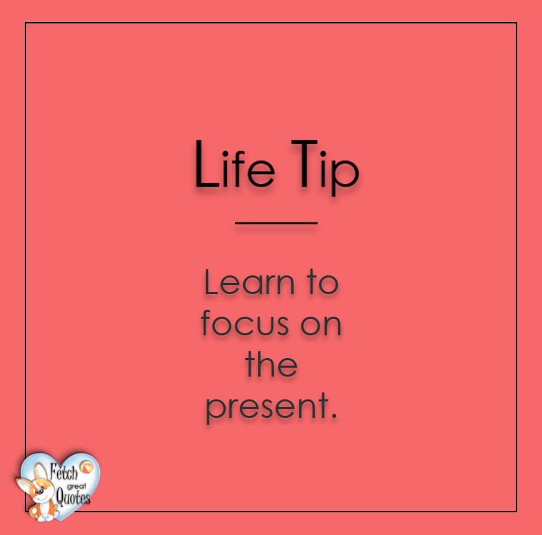 Learn to focus on the present., Life Tips, Life Tip quotes, Life Tip photos, Life Tip photo quotes, inspirational quotes, inspirational photo quotes, motivational quotes, motivational photo quotes, quality of life photos, quality of life quotes, encouraging words, words of encouragement