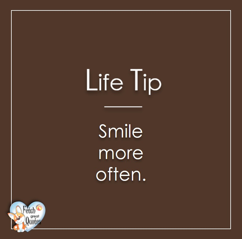 Smile more often., Life Tips, Life Tip quotes, Life Tip photos, Life Tip photo quotes, inspirational quotes, inspirational photo quotes, motivational quotes, motivational photo quotes, quality of life photos, quality of life quotes, encouraging words, words of encouragement