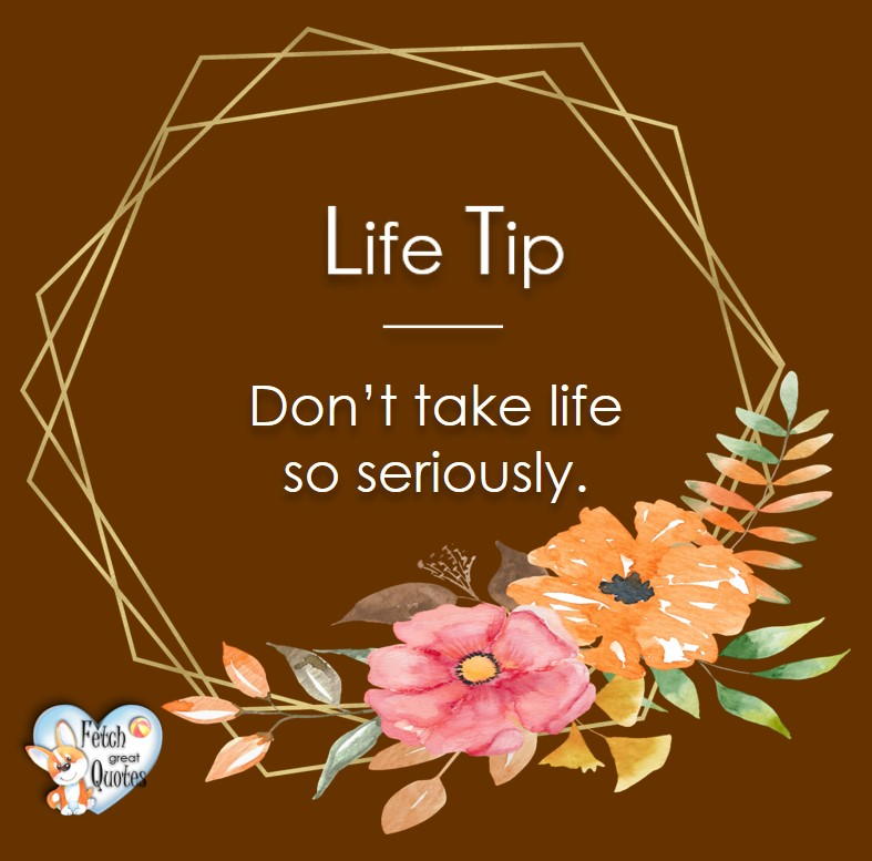 Don't take life so seriously., Life Tips, Life Tip quotes, Life Tip photos, Life Tip photo quotes, inspirational quotes, inspirational photo quotes, motivational quotes, motivational photo quotes, quality of life photos, quality of life quotes, encouraging words, words of encouragement