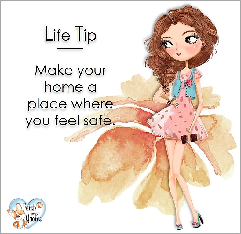 Make your home a place where you feel safe., Life Tips, Life Tip quotes, Life Tip photos, Life Tip photo quotes, inspirational quotes, inspirational photo quotes, motivational quotes, motivational photo quotes, quality of life photos, quality of life quotes, encouraging words, words of encouragement