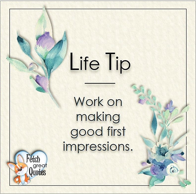 Work on making good first impressions., Life Tips, Life Tip quotes, Life Tip photos, Life Tip photo quotes, inspirational quotes, inspirational photo quotes, motivational quotes, motivational photo quotes, quality of life photos, quality of life quotes, encouraging words, words of encouragement