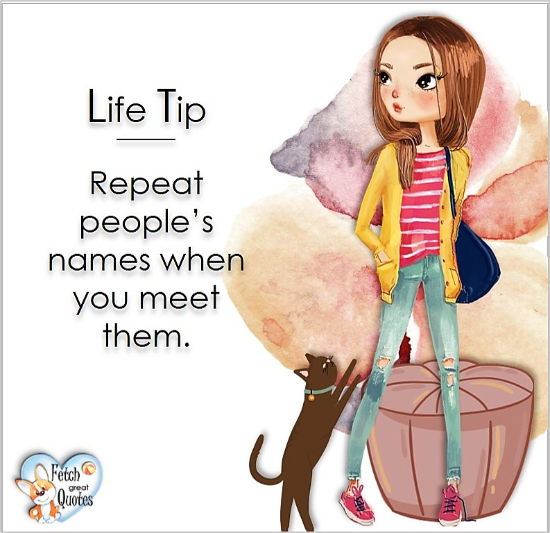 Repeat people's names when you meet them., Life Tips, Life Tip quotes, Life Tip photos, Life Tip photo quotes, inspirational quotes, inspirational photo quotes, motivational quotes, motivational photo quotes, quality of life photos, quality of life quotes, encouraging words, words of encouragement