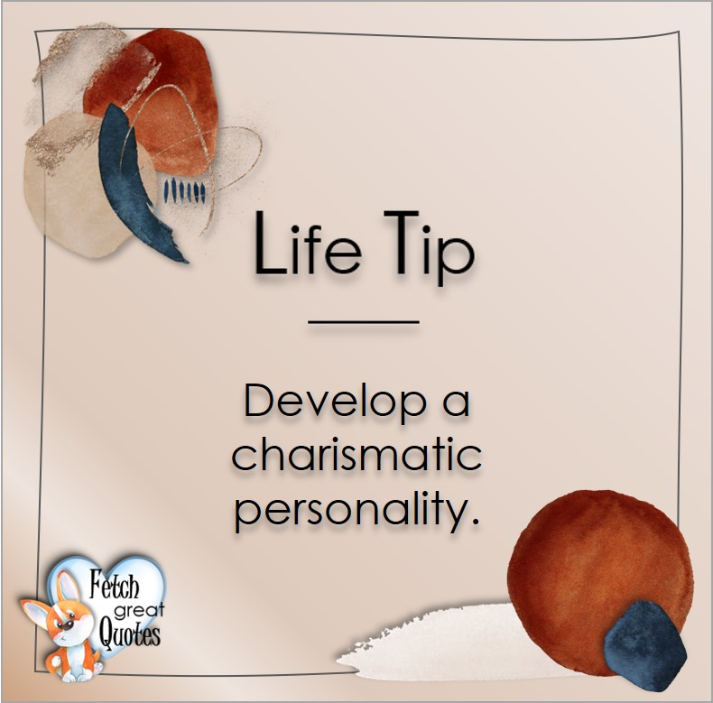 Develop a charismatic personality. , Life Tips, Life Tip quotes, Life Tip photos, Life Tip photo quotes, inspirational quotes, inspirational photo quotes, motivational quotes, motivational photo quotes, quality of life photos, quality of life quotes, encouraging words, words of encouragement