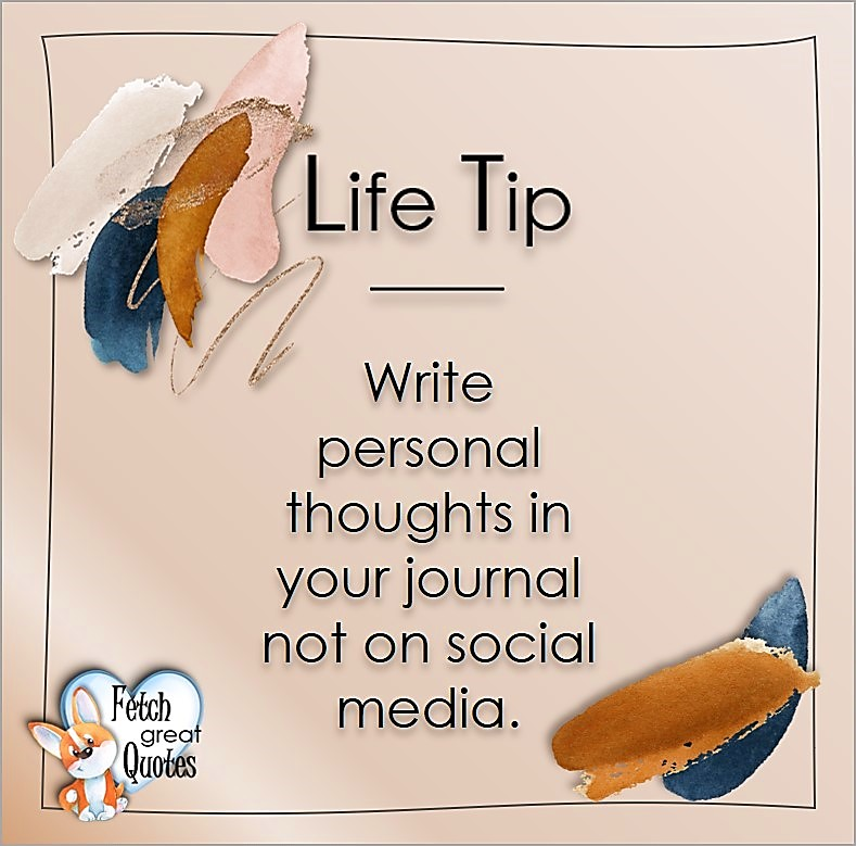 Write personal thoughts in your journal not on social media., Life Tips, Life Tip quotes, Life Tip photos, Life Tip photo quotes, inspirational quotes, inspirational photo quotes, motivational quotes, motivational photo quotes, quality of life photos, quality of life quotes, encouraging words, words of encouragement