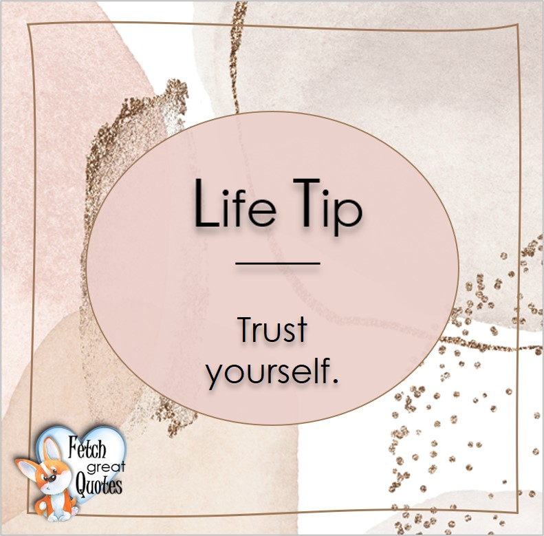 Trust yourself, Life Tips, Life Tip quotes, Life Tip photos, Life Tip photo quotes, inspirational quotes, inspirational photo quotes, motivational quotes, motivational photo quotes, quality of life photos, quality of life quotes, encouraging words, words of encouragement