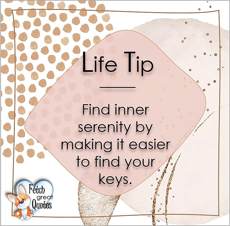 Find inner serenity by making it easier to find your keys., Life Tips, Life Tip quotes, Life Tip photos, Life Tip photo quotes, inspirational quotes, inspirational photo quotes, motivational quotes, motivational photo quotes, quality of life photos, quality of life quotes, encouraging words, words of encouragement