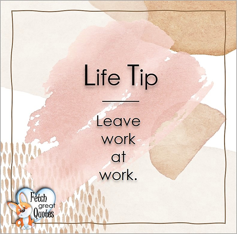 Leave work at work., Life Tips, Life Tip quotes, Life Tip photos, Life Tip photo quotes, inspirational quotes, inspirational photo quotes, motivational quotes, motivational photo quotes, quality of life photos, quality of life quotes, encouraging words, words of encouragement