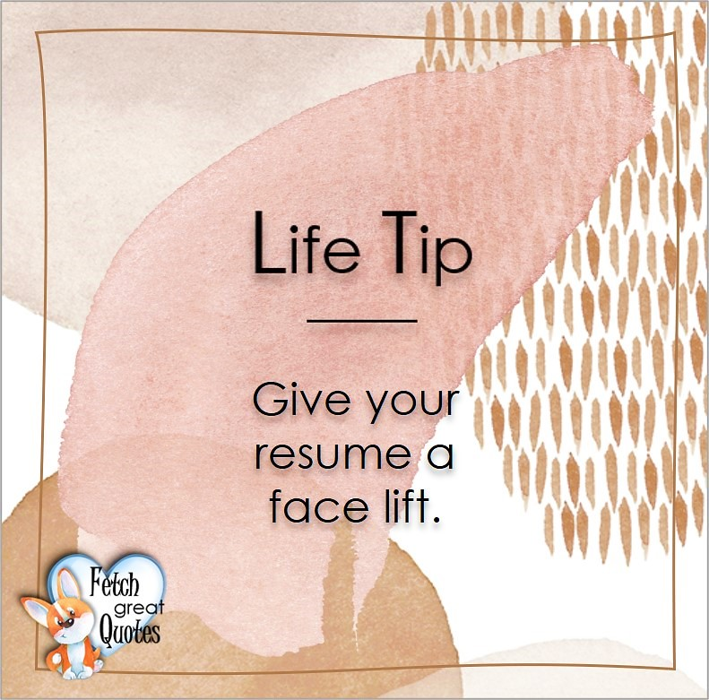 Give your resume a face lift., Life Tips, Life Tip quotes, Life Tip photos, Life Tip photo quotes, inspirational quotes, inspirational photo quotes, motivational quotes, motivational photo quotes, quality of life photos, quality of life quotes, encouraging words, words of encouragement