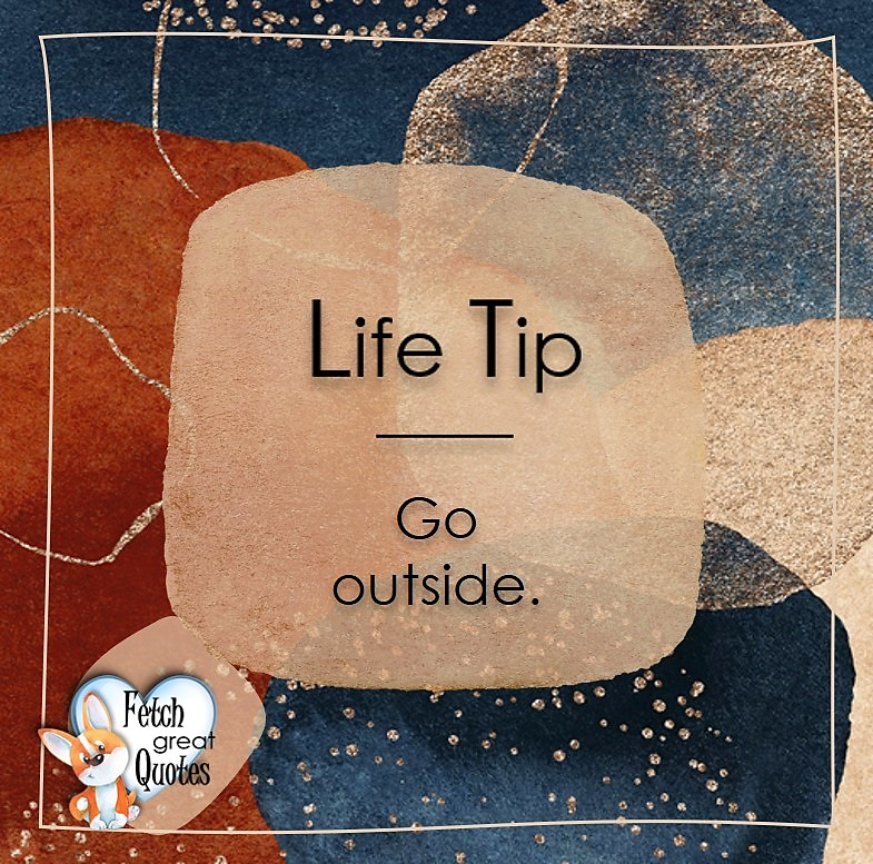 Go outside. Life Tips, Life Tip quotes, Life Tip photos, Life Tip photo quotes, inspirational quotes, inspirational photo quotes, motivational quotes, motivational photo quotes, quality of life photos, quality of life quotes, encouraging words, words of encouragement