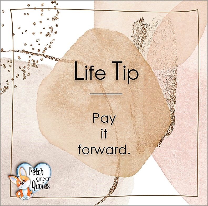 Pay it forward. , Life Tips, Life Tip quotes, Life Tip photos, Life Tip photo quotes, inspirational quotes, inspirational photo quotes, motivational quotes, motivational photo quotes, quality of life photos, quality of life quotes, encouraging words, words of encouragement