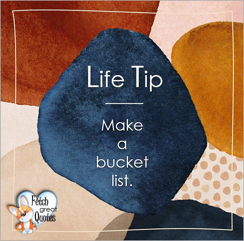 Make a bucket list. , Life Tips, Life Tip quotes, Life Tip photos, Life Tip photo quotes, inspirational quotes, inspirational photo quotes, motivational quotes, motivational photo quotes, quality of life photos, quality of life quotes, encouraging words, words of encouragement