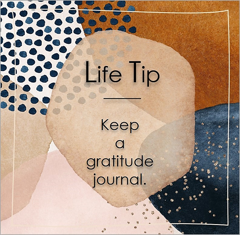 Keep a gratitude journal., Life Tips, Life Tip quotes, Life Tip photos, Life Tip photo quotes, inspirational quotes, inspirational photo quotes, motivational quotes, motivational photo quotes, quality of life photos, quality of life quotes, encouraging words, words of encouragement
