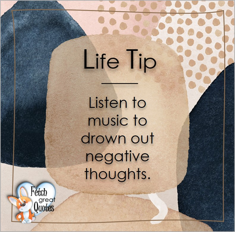 Loisten to music to drown out negative thoughts., Life Tips, Life Tip quotes, Life Tip photos, Life Tip photo quotes, inspirational quotes, inspirational photo quotes, motivational quotes, motivational photo quotes, quality of life photos, quality of life quotes, encouraging words, words of encouragement