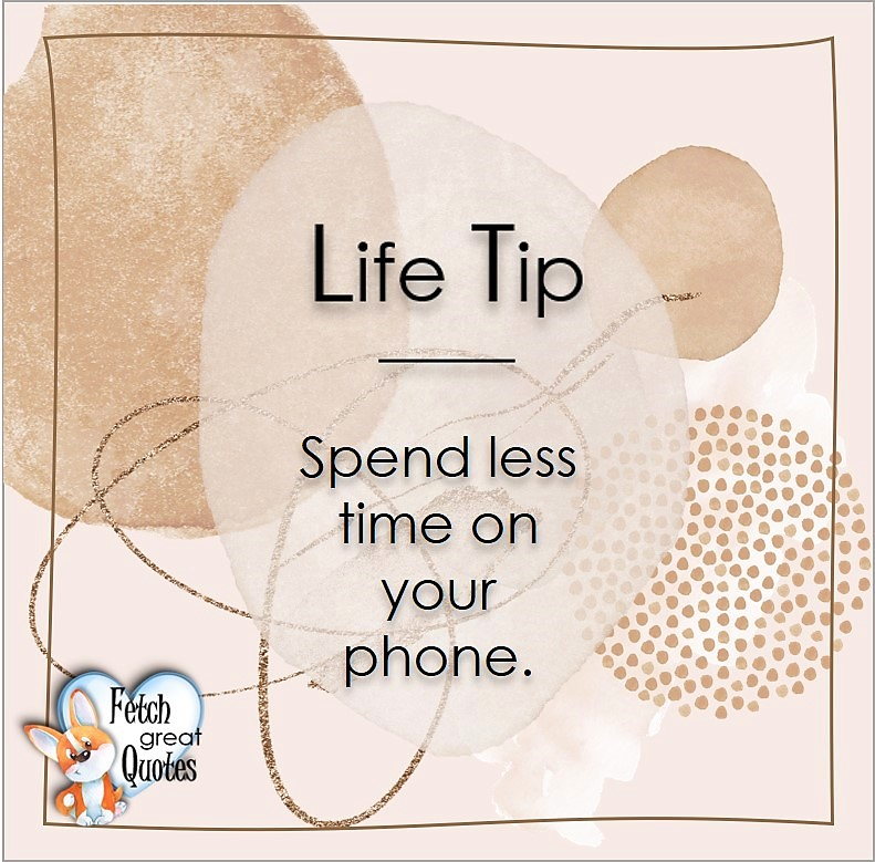 Spend less time on your phone. , Life Tips, Life Tip quotes, Life Tip photos, Life Tip photo quotes, inspirational quotes, inspirational photo quotes, motivational quotes, motivational photo quotes, quality of life photos, quality of life quotes, encouraging words, words of encouragement
