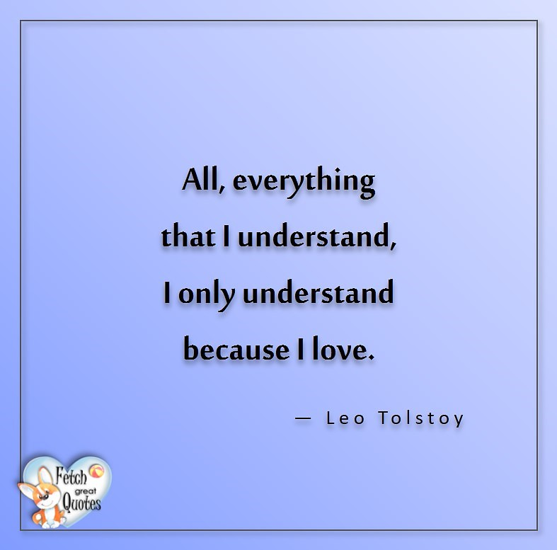 Love quotes, beautiful love quotes, love photos, love pics, Inspirational quotes, inspirational photos, inspirational pics, love is in the air, love is the way, daily dose of love, friendship, friendship quotes, quotes about friendship, All, everything that I understand, I only understand because I love, - Leo Tolstoy