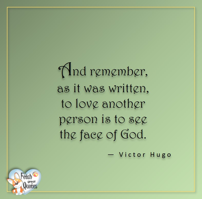 Love quotes, beautiful love quotes, love photos, love pics, Inspirational quotes, inspirational photos, inspirational pics, love is in the air, love is the way, daily dose of love, friendship, friendship quotes, quotes about friendship, And remember, as it was written, to love another person is to see the face of God. - Victor Hugo