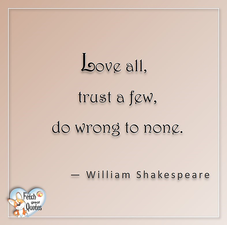 Love all, trust a few, do wrong to none, - William Shakespear, Love quotes, beautiful love quotes, love photos, love pics, Inspirational quotes, inspirational photos, inspirational pics, love is in the air, love is the way, daily dose of love, friendship, friendship quotes, quotes about friendship