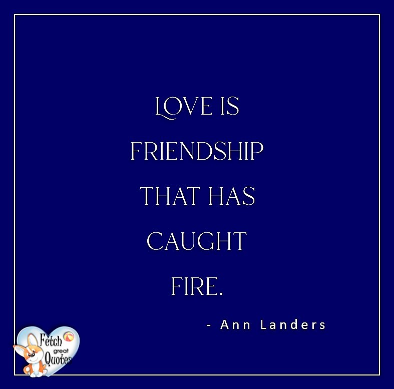Love quotes, beautiful love quotes, love photos, love pics, Inspirational quotes, inspirational photos, inspirational pics, love is in the air, love is the way, daily dose of love, friendship, friendship quotes, quotes about friendship, love is friendship that has caught fire. - Ann Landers