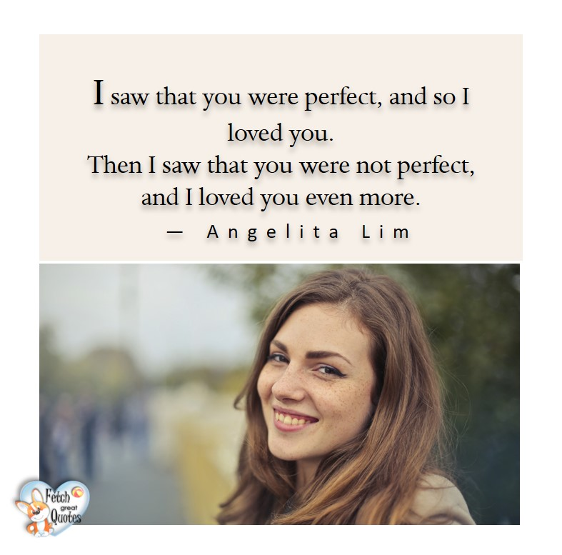 Love quotes, beautiful love quotes, love photos, love pics, Inspirational quotes, inspirational photos, inspirational pics, love is in the air, love is the way, daily dose of love, friendship, friendship quotes, quotes about friendship, I saw that you were perfect, and so I love you. Then, I say that your were not perfect and I love you even more. - Angelita Lim