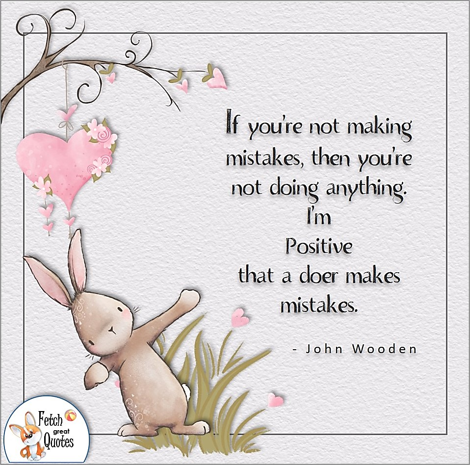 If you're not making mistakes , then you're not doing anything. I'm positive that a doer makes mistakes. , John Wooden quote, Positive mindset, positive quotes, positive vibes, uplifting quotes, positive life, sage advice, positive thinking, positive quotes about life, words of encouragement, sage advice