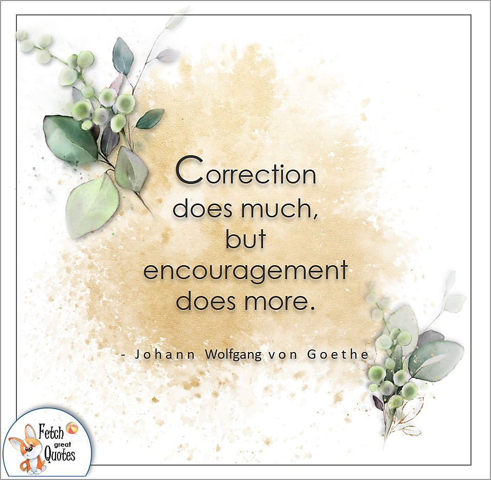 Correction does much, but encouragement does more. , Johann Wolfgang Von Goethe quote, Positive mindset, positive quotes, positive vibes, uplifting quotes, positive life, sage advice, positive thinking, positive quotes about life, words of encouragement, sage advice
