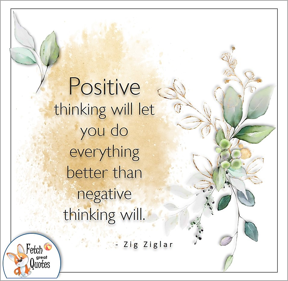 Positive thinking will let you do everything better that negative thinking will. , Zig Ziglar quote, Positive mindset, positive quotes, positive vibes, uplifting quotes, positive life, sage advice, positive thinking, positive quotes about life, words of encouragement, sage advice
