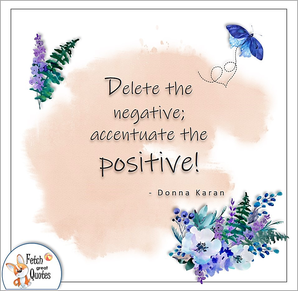 Delete the negative: accentuate the positive! , Donna Karan quote, Positive mindset, positive quotes, positive vibes, uplifting quotes, positive life, sage advice, positive thinking, positive quotes about life, words of encouragement, sage advice