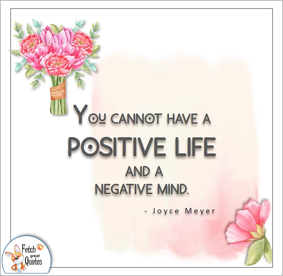 You cannot have a positive life and a negative mind. , Joyce Meyer quote, Positive mindset, positive quotes, positive vibes, uplifting quotes, positive life, sage advice, positive thinking, positive quotes about life, words of encouragement, sage advice