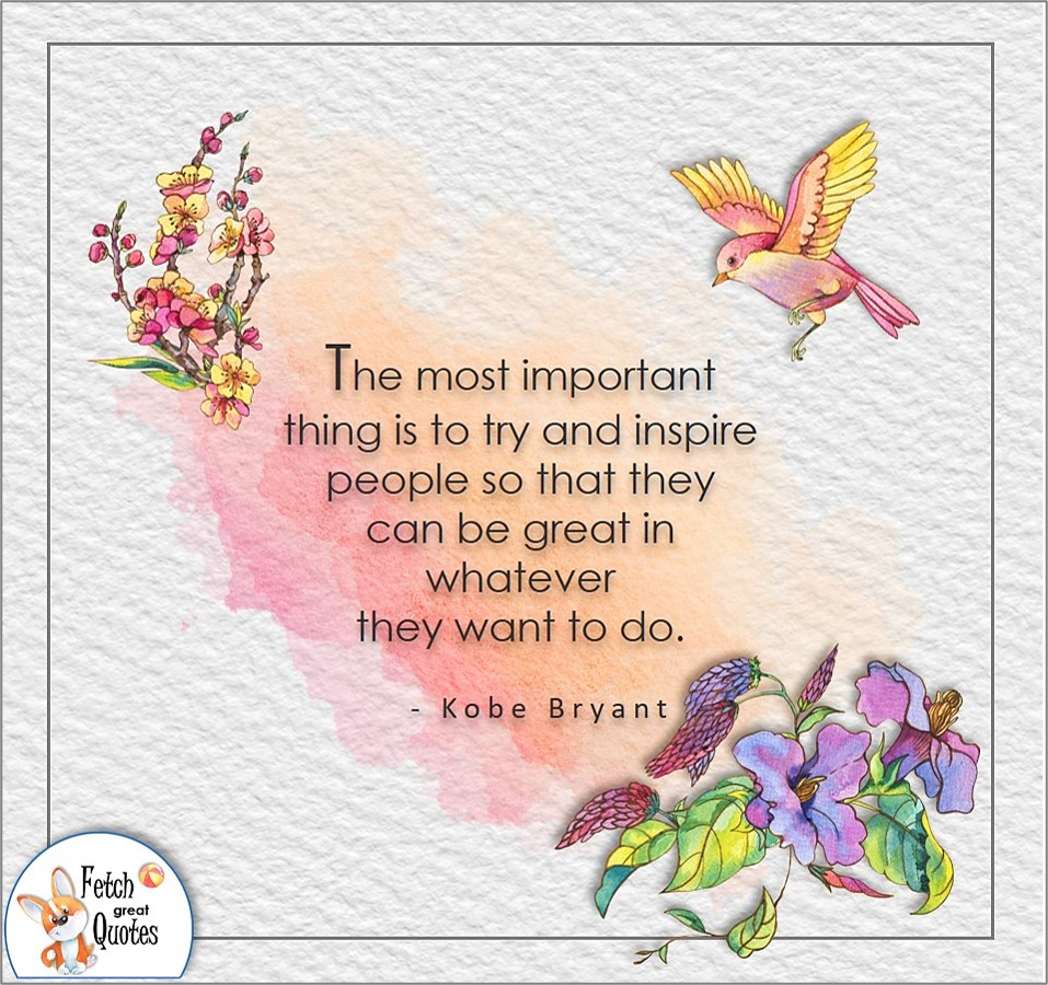 The most important thing is to try and inspire people so that they can be great in whatever they want to do. , Kobe Bryant quote, Positive mindset, positive quotes, positive vibes, uplifting quotes, positive life, sage advice, positive thinking, positive quotes about life, words of encouragement, sage advice