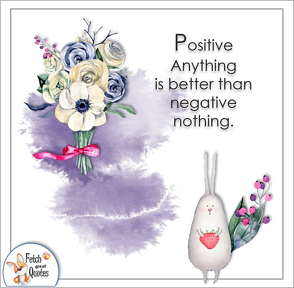Positive anything is better than negative nothing. , Positive mindset, positive quotes, positive vibes, uplifting quotes, positive life, sage advice, positive thinking, positive quotes about life, words of encouragement, sage advice