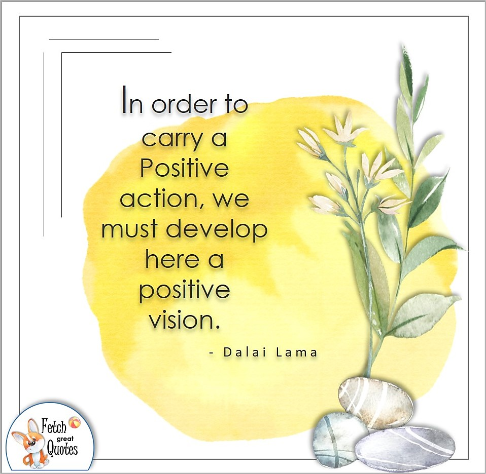 In order to carry a positive action, we must develop here a positive vision., Dalai Lama quote, Positive mindset, positive quotes, positive vibes, uplifting quotes, positive life, sage advice, positive thinking, positive quotes about life, words of encouragement, sage advice