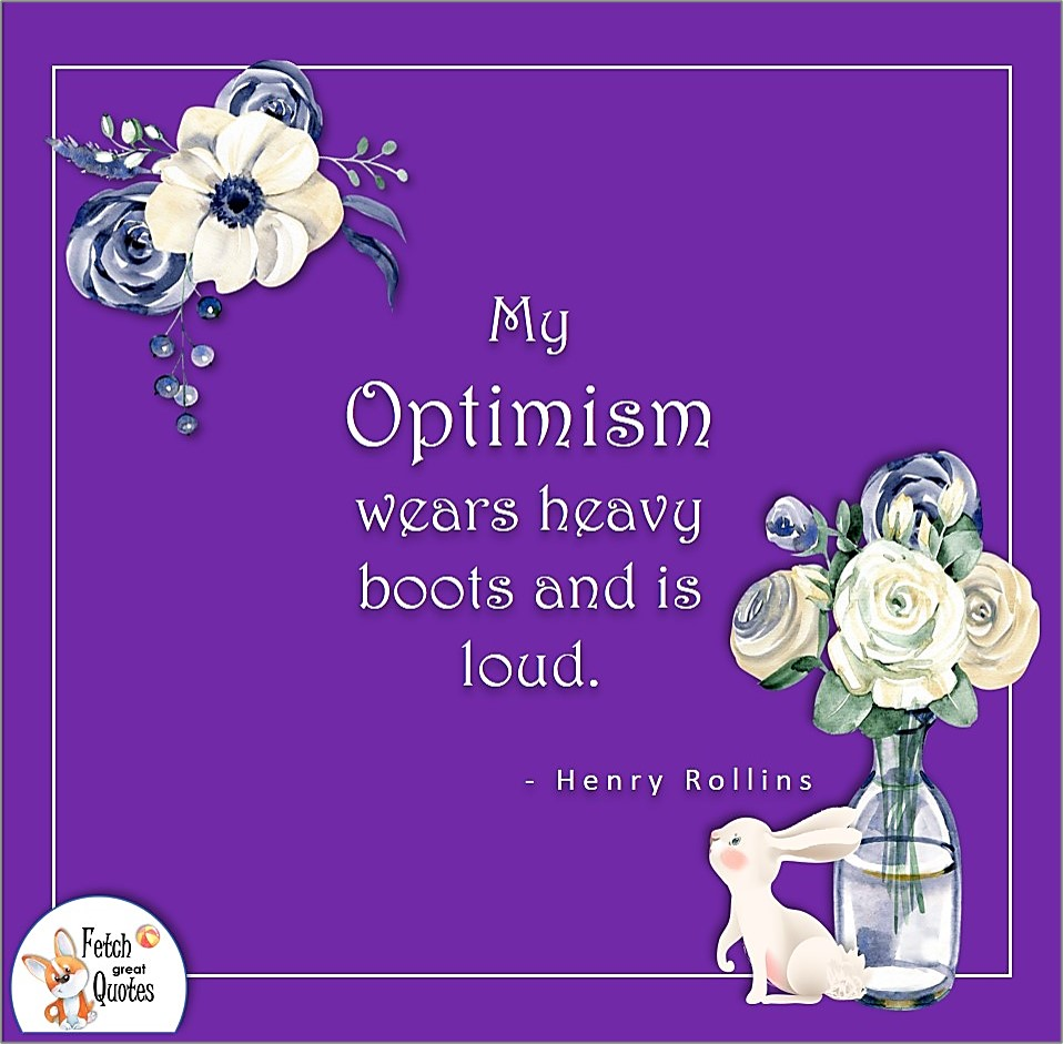 My optimism wears heavy boots and is loud., Henry Rollins quote, Positive mindset, positive quotes, positive vibes, uplifting quotes, positive life, sage advice, positive thinking, positive quotes about life, words of encouragement, sage advice