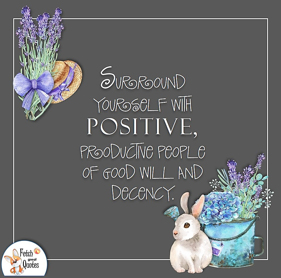 Surround yourself with positive, productive people of good will and decency. ,Positive mindset, positive quotes, positive vibes, uplifting quotes, positive life, sage advice, positive thinking, positive quotes about life, words of encouragement, sage advice