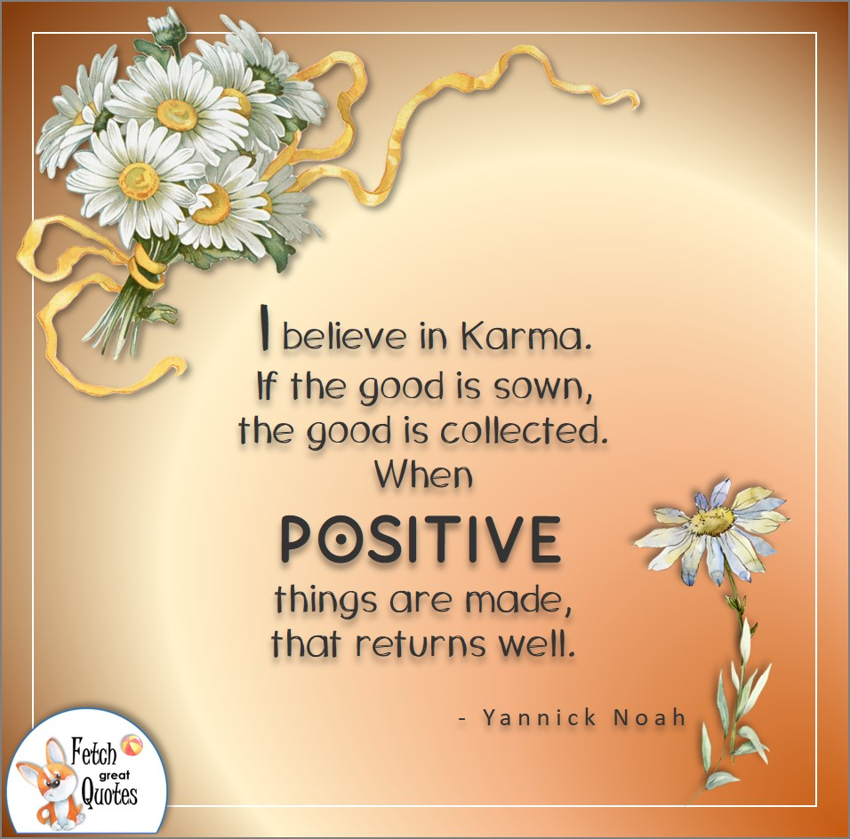 I believe in karma. If the good is sown, the good is collected. When positive things are made, that returns as well. , Yannick Noah quote, Positive mindset, positive quotes, positive vibes, uplifting quotes, positive life, sage advice, positive thinking, positive quotes about life, words of encouragement, sage advice