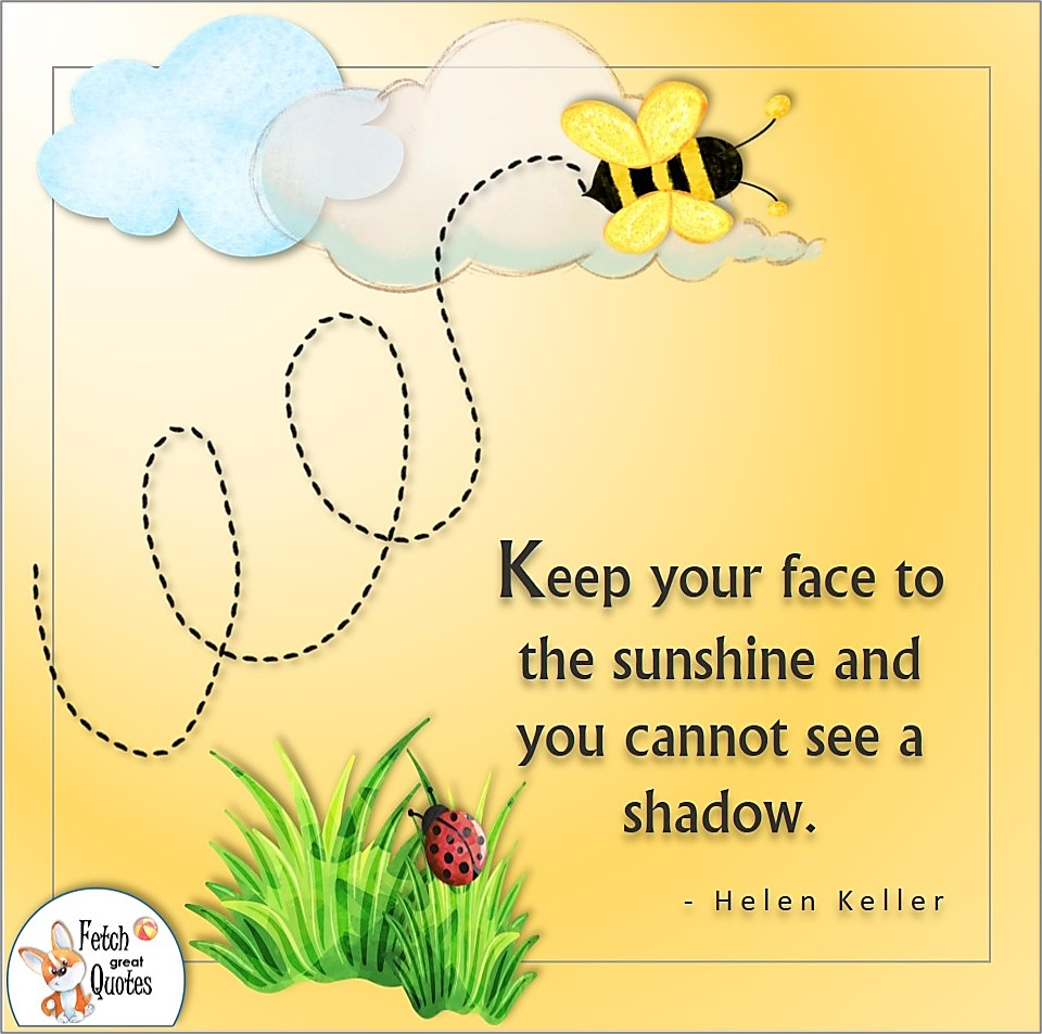Keep your face to the sunshine and you cannot see a shadow., Helen Keller quote, Positive mindset, positive quotes, positive vibes, uplifting quotes, positive life, sage advice, positive thinking, positive quotes about life, words of encouragement, sage advice
