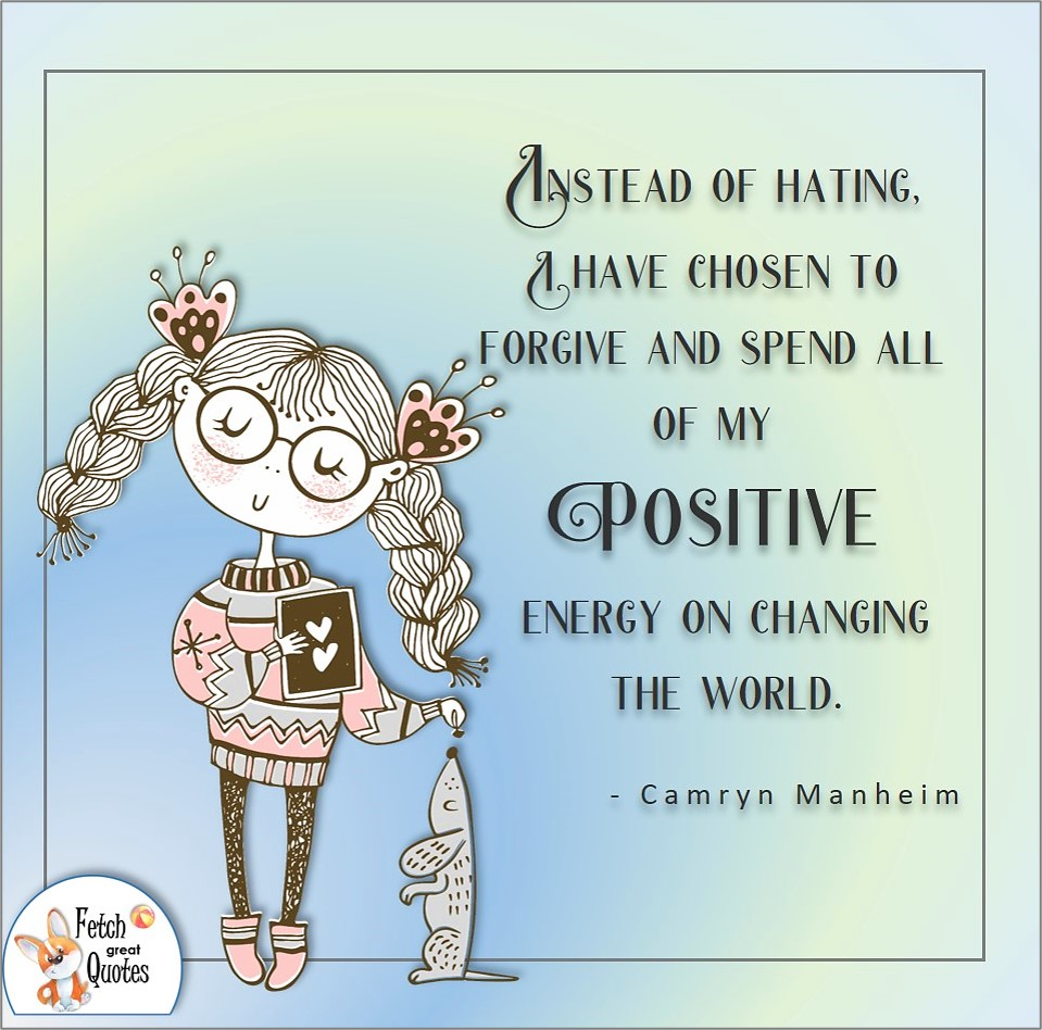 Instead of hating, I have chosen to forgive and spend all of my positive energy on changing the world. , Camryn Manheim quote, Positive mindset, positive quotes, positive vibes, uplifting quotes, positive life, sage advice, positive thinking, positive quotes about life, words of encouragement, sage advice