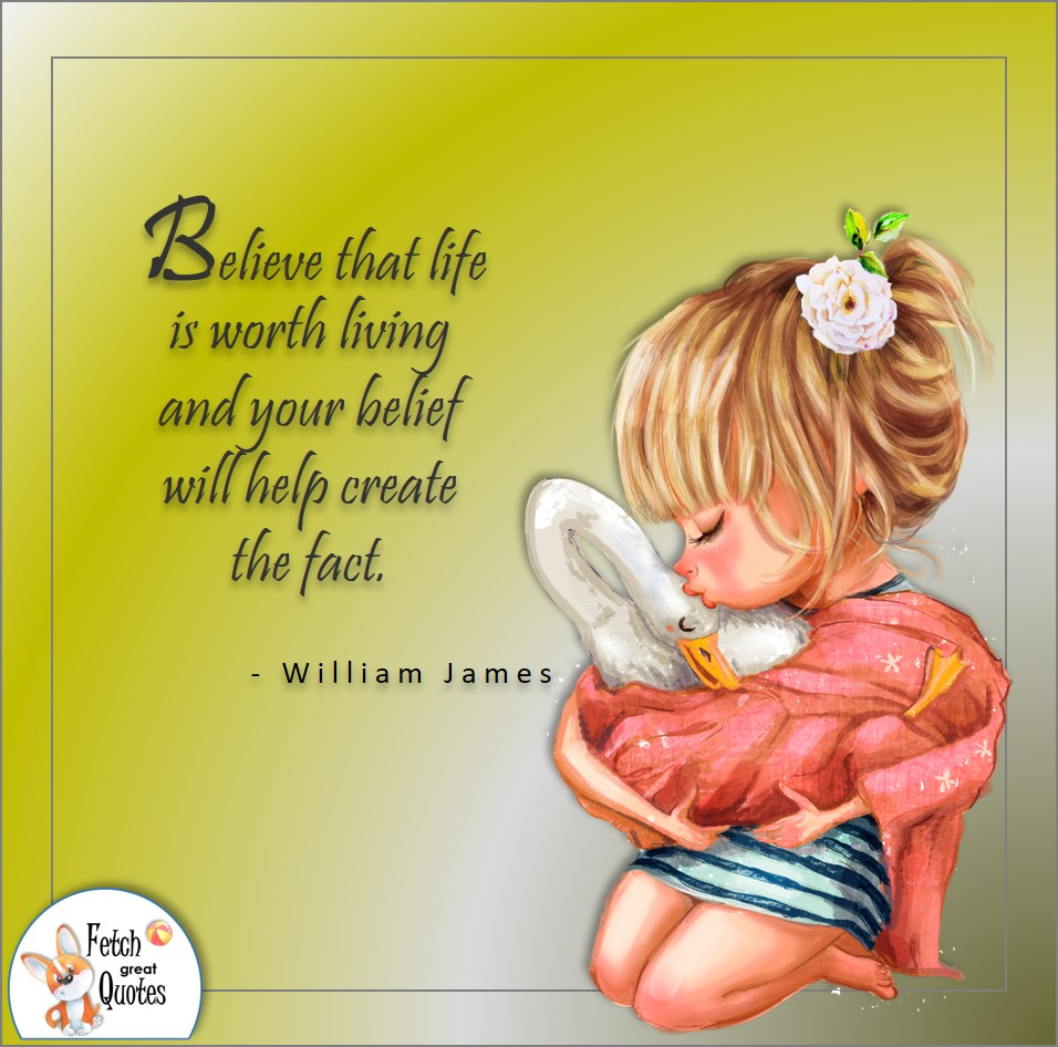 Believe that life is worth living and your belief will create the fact. , William James quote, Positive mindset, positive quotes, positive vibes, uplifting quotes, positive life, sage advice, positive thinking, positive quotes about life, words of encouragement, sage advice