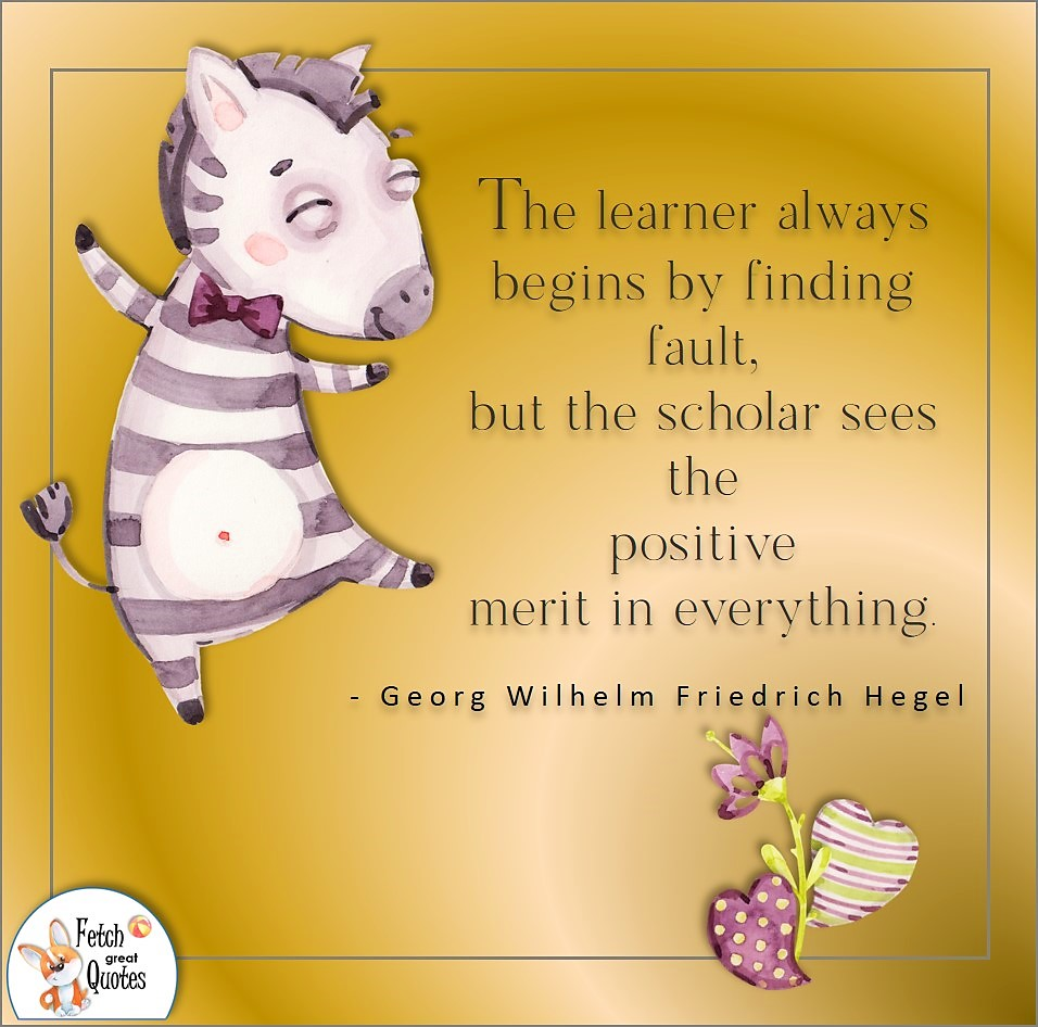 The learner always begins by finding fault but the scholar sees the positive merit in everything., Georg Wilhelm Friedrich Hegel quote, Positive mindset, positive quotes, positive vibes, uplifting quotes, positive life, sage advice, positive thinking, positive quotes about life, words of encouragement, sage advice
