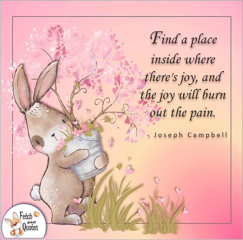 Find a place inside where there is joy, and the joy will burn out the pain., Joseph Campbell quote, Positive mindset, positive quotes, positive vibes, uplifting quotes, positive life, sage advice, positive thinking, positive quotes about life, words of encouragement, sage advice