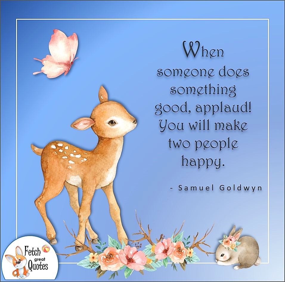 When someone does something good, applaud! You will make two people happy that way. , Samuel Goldwyn quote, Positive mindset, positive quotes, positive vibes, uplifting quotes, positive life, sage advice, positive thinking, positive quotes about life, words of encouragement, sage advice