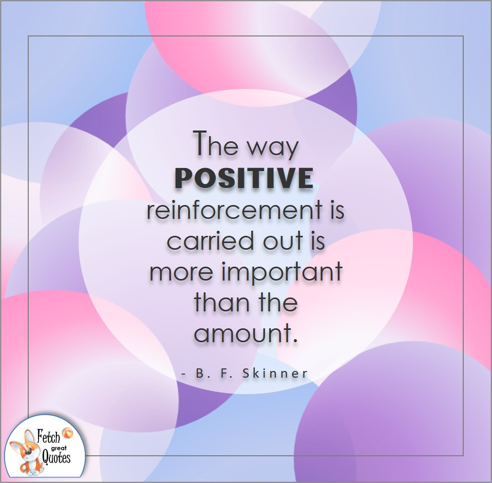 The way positive reinforcement is carried out is more important than the amount. , B F Skinner quote, Positive mindset, positive quotes, positive vibes, uplifting quotes, positive life, sage advice, positive thinking, positive quotes about life, words of encouragement, sage advice