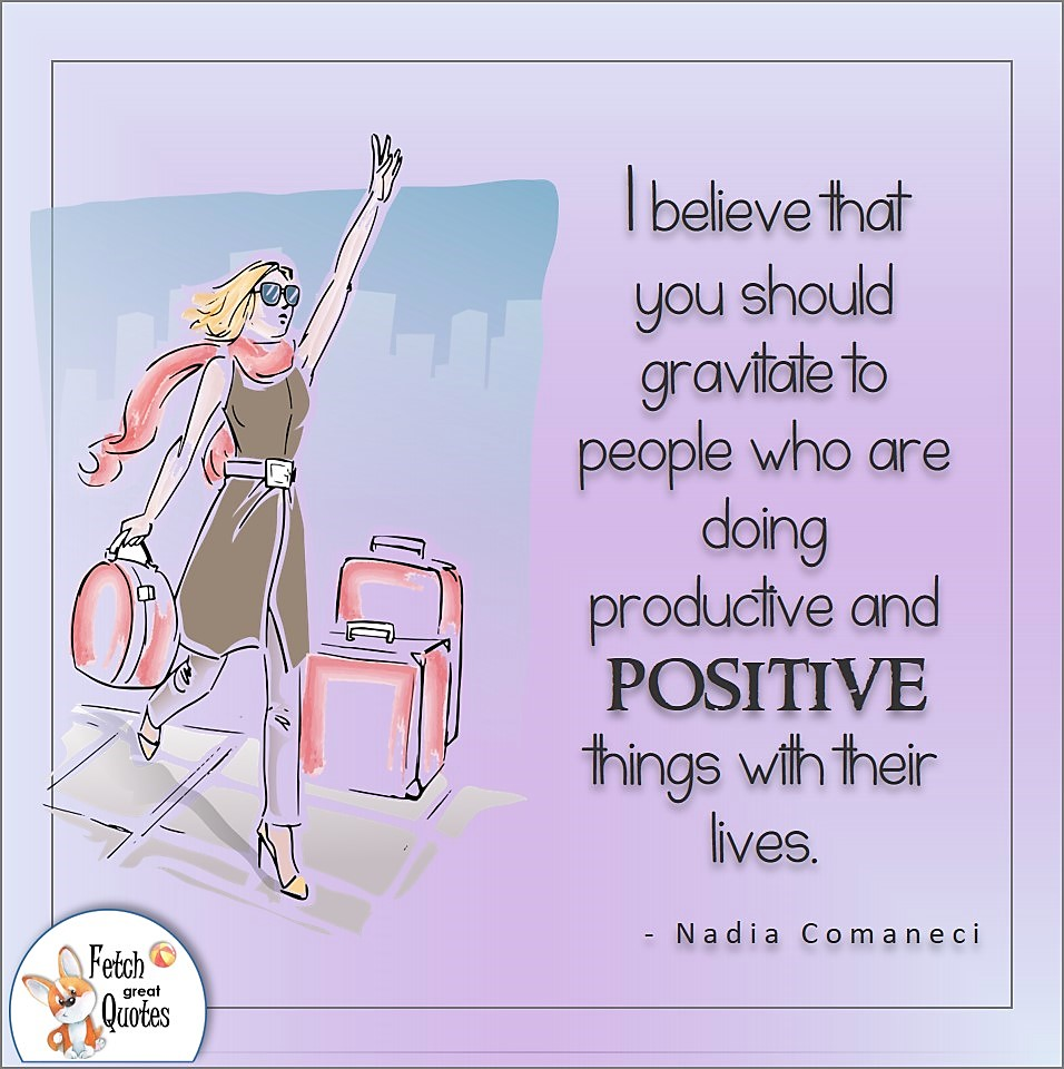 I believe that you should gravitate to people who are doing productive and positive things with their lives. , Nadia Comaneci quote, Positive mindset, positive quotes, positive vibes, uplifting quotes, positive life, sage advice, positive thinking, positive quotes about life, words of encouragement, sage advice