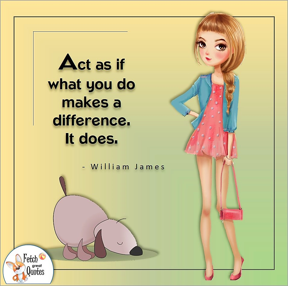 Act as if what you do makes a difference. It does., William James quote, Positive mindset, positive quotes, positive vibes, uplifting quotes, positive life, sage advice, positive thinking, positive quotes about life, words of encouragement, sage advice