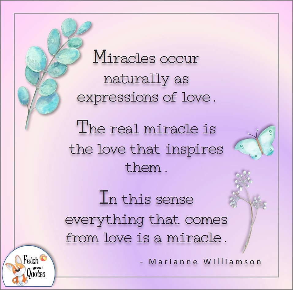 Miracles occur naturally as expressions of love. The real miracles is the love that inspires them. In this sense everything that comes from love is a miracle. , Marianne Williamson quote, Positive mindset, positive quotes, positive vibes, uplifting quotes, positive life, sage advice, positive thinking, positive quotes about life, words of encouragement, sage advice