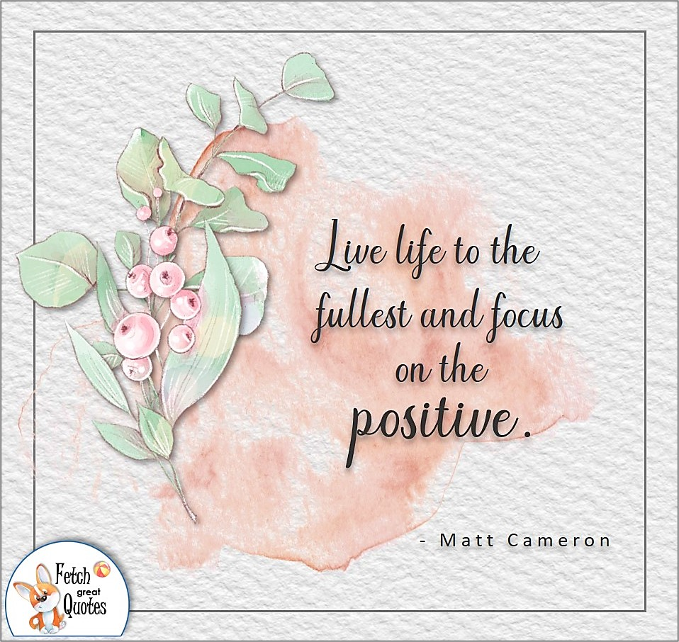 Live life to the fullest and focus on the positive., Matt Cameron quote, Positive mindset, positive quotes, positive vibes, uplifting quotes, positive life, sage advice, positive thinking, positive quotes about life, words of encouragement, sage advice