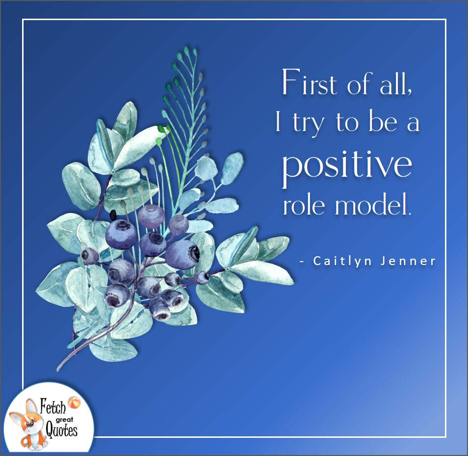 First of all, I try to be a positive role model. Ciatlyn Jenner, Positive mindset, positive quotes, positive vibes, uplifting quotes, positive life, sage advice, positive thinking, positive quotes about life, words of encouragement, sage advice